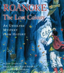 Roanoke: The Lost Colony--An Unsolved Mystery from History - Jane Yolen,Heidi E.Y. Stemple,Roger Roth