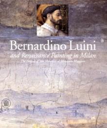 Bernardino Luini and Renaissance Painting in Milan: The Frescoes of San Maurizio al Monastero Maggiore - Sandrina Bandera