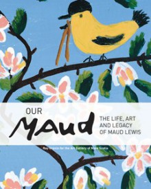 Our Maud: The Life and Legacy of Maud Lewis - Ray Cronin