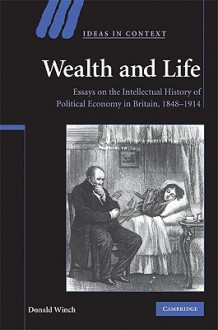 Wealth and Life: Essays on the Intellectual History of Political Economy in Britain, 1848-1914 - Donald Winch