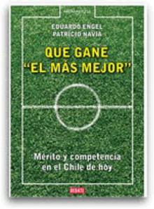 Que Gane el Más Mejor. Mérito y Competencia en el Chile de Hoy - Eduardo Engel, patricio navia