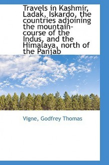 Travels in Kashmir, Ladak, Iskardo, the Countries Adjoining the Mountain-Course of the Indus, and Th - Godfrey Thomas Vigne