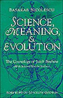 Science, Meaning, and Evolution: The Cosmology of Jacob Boehme - Basarab Nicolescu