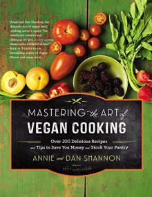Mastering the Art of Vegan Cooking: Over 200 Delicious Recipes and Tips to Save You Money and Stock Your Pantry - Annie Shannon, Dan Shannon