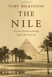 The Nile: A Journey Downriver Through Egypt's Past and Present - Toby Wilkinson