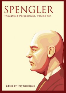 Spengler: Thoughts and Perspectives, Volume Ten - Troy Southgate