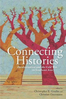 Connecting Histories: Decolonization and the Cold War in Southeast Asia, 1945-1962 - Christopher E. Goscha, Christian Ostermann