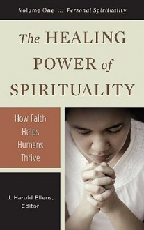 The Healing Power of Spirituality, 3-Volume Set: How Faith Helps Humans Thrive - J. Harold Ellens