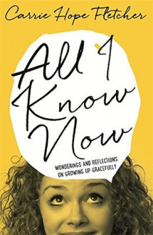 All I Know Now: Wonderings and Reflections on Growing Up Gracefully - Carrie Hope Fletcher