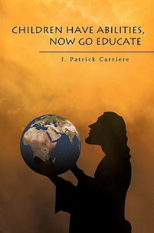 Children Have Abilities, Now Go Educate - J. Patrick Carriere