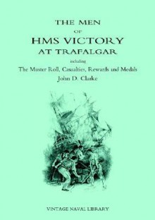 Men of HMS Victory at Trafalgar Including the Muster Roll, Casualties, Rewards and Medals - John D. Clarke