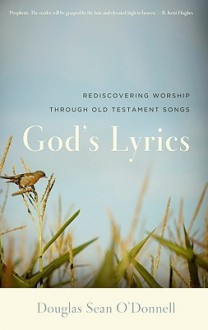 God's Lyrics: Rediscovering Worship Through Old Testament Songs - Douglas Sean O'Donnell