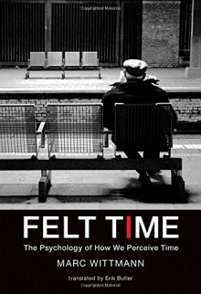 Felt Time: The Psychology of How We Perceive Time (MIT Press) - Marc Wittmann,Erik Butler