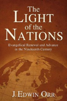 The Light of the Nations: Evangelical Renewal and Advance in the Nineteenth Century - J. Edwin Orr