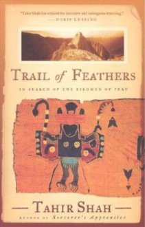 Trail of Feathers: In Search of the Birdmen of Peru - Tahir Shah