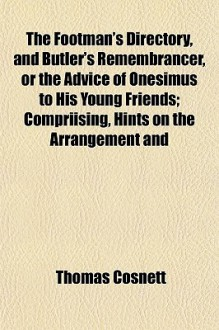 The Footman's Directory, and Butler's Remembrancer, or the Advice of Onesimus to His Young Friends; Compriising, Hints on the Arrangement and - Thomas Cosnett