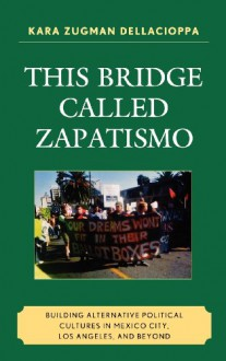 This Bridge Called Zapatismo: Building Alternative Political Cultures in Mexico City, Los Angeles, and Beyond - Kara Zugman Dellacioppa