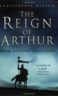 The Reign of Arthur: From History to Legend - Christopher Gidlow