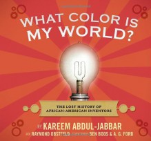 What Color Is My World?: The Lost History of African-American Inventors - Kareem Abdul-Jabbar, Raymond Obstfeld, A.G. Ford, Ben Boos