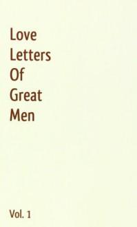 Love Letters Of Great Men - Vol. 1 - Jack London, Mark Twain, James Joyce, Johann Wolfgang von Goethe, Vincent van Gogh, John Keats, Winston Churchill, Napoleon Bonaparte, Wolfgang Amadeus Mozart, Ludwig van Beethoven, Theodore Roosevelt, Franz Liszt, George Gordon Byron, Victor Hugo, F. Scott Fitzgerald