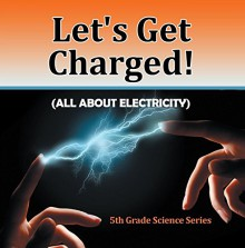 Let's Get Charged! (All About Electricity) : 5th Grade Science Series: Fifth Grade Books Electricity for Kids (Children's Physics Books) - Baby Professor