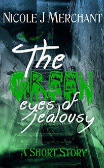 The Green Eyes of Jealousy: A Short Story - Nicole J Merchant