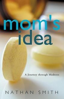 Mom's Idea: A Journey Through Madness - Nathan Smith