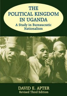 The Political Kingdom in Uganda: A Study in Bureaucratic Nationalism - David E. Apter
