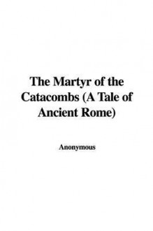 The Martyr of the Catacombs - Anonymous