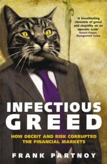 Infectious Greed: How Deceit and Risk Corrupted the Financial Markets - Frank Partnoy