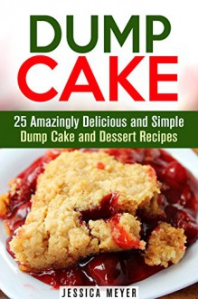 Dump Cake: 25 Amazingly Delicious and Simple Dump Cake and Dessert Recipes (Dump Dinner Recipes) - Jessica Meyer