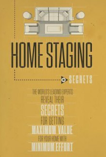 Home Staging Our Secrets the World's Leading Experts Reveal Their Secrets for Getting Maximum Value for Your Home with Minimum Effort - Experts World's Leading, Christine Rae, Nick Nanton Esq.