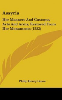 Assyria: Her Manners and Customs, Arts and Arms, Restored from Her Monuments (1852) - Philip Henry Gosse
