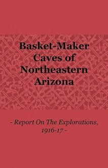Basket-Maker Caves of Northeastern Arizona - Report on the Explorations, 1916-17 - Samuel Guernsey