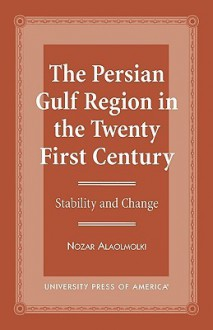 The Persian Gulf Region in the Twenty First Century: Stability and Change - Nozar Alaolmolki