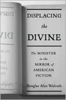Displacing the Divine: The Minister in the Mirror of American Fiction (Religion and American Culture) - Douglas Alan Walrath