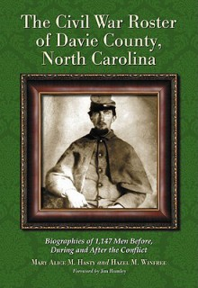 The Civil War Roster of Davie County, North Carolina: Biographies of 1,147 Men Before, During and After the Conflict - Mary Alice M. Hasty