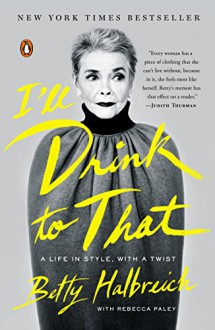 I'll Drink to That: A Life in Style, with a Twist - Betty Halbreich,Rebecca Paley,Rebecca Paley