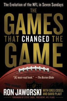 The Games That Changed the Game: The Evolution of the NFL in Seven Sundays - Ron Jaworski, David Plaut, Greg Cosell, Steve Sabol