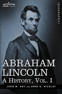 Abraham Lincoln: A History, Vol.I - John M. Hay, John George Nicolay
