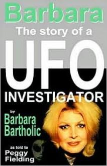 Barbara: The Story of a UFO Investigator - Barbara Bartholic, Peggy Fielding