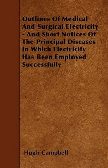 Outlines of Medical and Surgical Electricity - And Short Notices of the Principal Diseases in Which Electricity Has Been Employed Successfully - Hugh Campbell