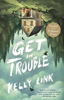 Get in Trouble: Stories - Kelly Link