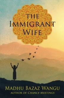 The Immigrant Wife: Her Spiritual Journey - Madhu Bazaz Wangu