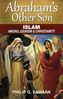 Abraham's Other Son: Islam Among Judaism & Christianity (Question and Answer Format) - Philip G. Samaan