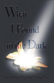 What I found In The Dark - Clayton Clifford Bye