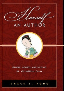 Herself an Author: Gender, Agency, and Writing in Late Imperial China - Grace S. Fong