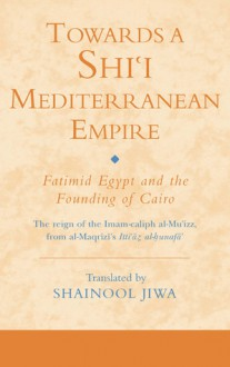 Towards a Shi`i Mediterranean Empire: Fatimid Egypt and the Founding of Cairo - Shainool Jiwa