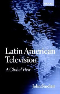 Latin American Television: A Global View - John Sinclair