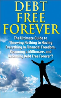 "Debt Free Forever: The Ultimate Guide to ""Knowing Nothing to Having Everything in Financial Freedom, Becoming a Millionaire, and Becoming Debt Free Forever"" ... Management, Finances, Financial Freedom) - J.J. Jones"